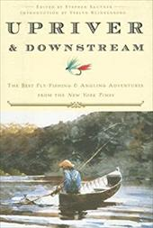 Upriver and Downstream: The Best Fly-Fishing and Angling Adventures from the New York Times - Sautner, Stephen / Wolff, Glenn / Klinkenborg, Verlyn