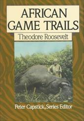 African Game Trails: An Account of the African Wanderings of an American Hunter-Naturalist - Roosevelt, Theodore