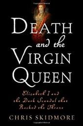 Death and the Virgin: Elizabeth I and the Dark Scandal That Rocked the Throne - Skidmore, Chris