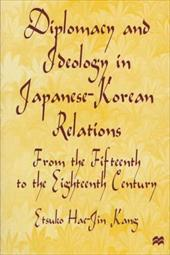 Diplomacy and Ideology in Japanese-Korean Relations: From the Fifteenth to the Eighteenth Century - Kang, Etsuko Hae-Jin
