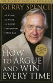 How to Argue and Win Every Time: At Home, at Work, in Court, Everywhere, Every Day - Spence, Gerry L.