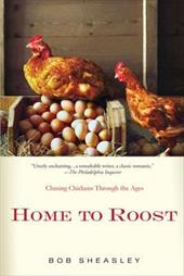 Home to Roost: A Backyard Farmer Chases Chickens Through the Ages - Sheasley, Bob