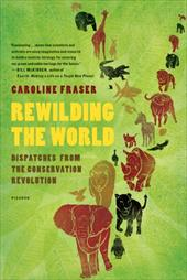 Rewilding the World: Dispatches from the Conservation Revolution - Fraser, Caroline