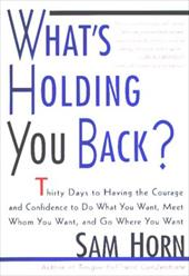 What's Holding You Back?: 30 Days to Having the Courage and Confidence to Do What You Want, Meet Whom You Want, and Go Where You W - Horn, Sam