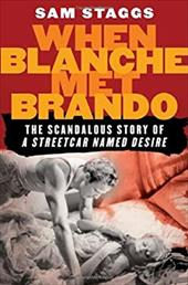 "When Blanche Met Brando: The Scandalous Story of ""A Streetcard Named Desire"" - Staggs, Sam"