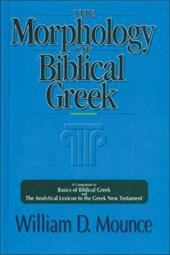The Morphology of Biblical Greek: A Companion to Basics of Biblical Greek and the Analytical Lexicon to the Greek New Testament - Mounce, William D.