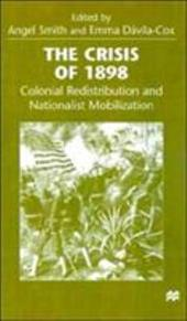 The Crisis of 1898: Colonial Redistribution and Nationalist Mobilization - Smith, Angel / Davila Cox, Emma Aurora