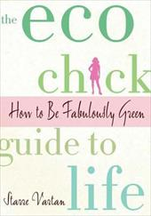 The Eco Chick Guide to Life: How to Be Fabulously Green - Vartan, Starre
