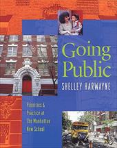 Going Public: Priorities & Practice at the Manhattan New School - Harwayne, Shelley / Harwayne
