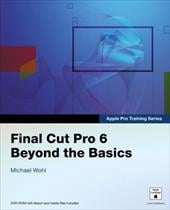 Final Cut Pro 6 Beyond the Basics [With DVD-ROM W/Lesson & Media Files] - Wohl, Michael