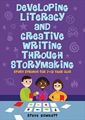 Developing Literacy and Creative Writing Through Storymaking: Story Strands for 7-12-Year-Olds - Bowkett, Steve / Bowkett Steve