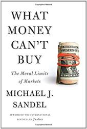 What Money Can't Buy: The Moral Limits of Markets - Sandel, Michael J.