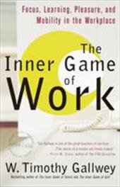 The Inner Game of Work: Focus, Learning, Pleasure, and Mobility in the Workplace - Gallwey, W. Timothy