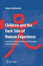 Children and the Dark Side of Human Experience: Confronting Global Realities and Rethinking Child Development - Garbarino, James