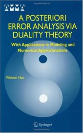 A Posteriori Error Analysis Via Duality Theory: With Applications in Modeling and Numerical Approximations - Han, Weimin