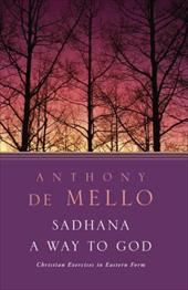 Sadhana, a Way to God: Christian Exercises in Eastern Form - de Mello, Anthony
