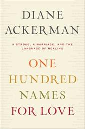 One Hundred Names for Love: A Stroke, a Marriage, and the Language of Healing - Ackerman, Diane