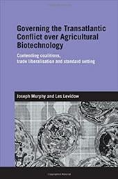 Governing the Transatlantic Conflict Over Agricultural Biotechnology: Contending Coalitions, Trade Liberalisation and Standard Set - Murphy, Joseph E. / Levidow, Les