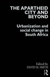 The Apartheid City and Beyond: Urbanization and Social Change in South Africa - Smith, David / Smith, David, Jr.