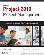 Microsoft Project 2010 Project Management: Real World Skills for Certification and Beyond [With CDROM] - Happy, Robert