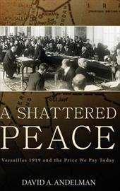 A Shattered Peace: Versailles 1919 and the Price We Pay Today - Andelman, David A.