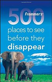 Frommers 500 Places to See Before They Disappear - Hughes, Holly / West, Larry