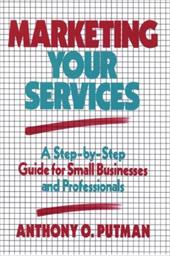 Marketing Your Services: A Step-By-Step Guide for Small Businesses and Professionals - Putnam, Anthony O. / Putman, Anthony O. / Putman