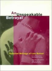 An Unspeakable Betrayal: Selected Writings of Luis Bu Uel - Bunuel, Luis / Buauel, Luis / Bu?uel, Luis