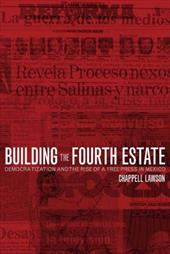 Building the Fourth Estate: Democratization and the Rise of a Free Press in Mexico - Lawson, Chappell / Lawson, Joseph Chappell H.
