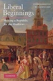 Liberal Beginnings: Making a Republic for the Moderns - Katznelson, Ira / Kalyvas, Andreas
