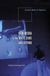 New Media in the White Cube and Beyond: Curatorial Models for Digital Art - Paul, Christiane