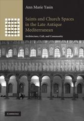 Saints and Church Spaces in the Late Antique Mediterranean: Architecture, Cult, and Community - Yasin, Ann Marie