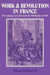 Work and Revolution in France: The Language of Labor from the Old Regime to 1848 - Sewell, William H., JR / Sewell, Jr.