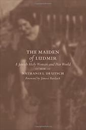 The Maiden of Ludmir: A Jewish Holy Woman and Her World - Deutsch, Nathaniel / Bardach, Janusz