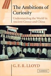 The Ambitions of Curiosity: Understanding the World in Ancient Greece and China - Lloyd, Geoffrey E. R. / Lloyd, G. E. R. / Skinner, Quentin
