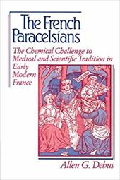 The French Paracelsians: The Chemical Challenge to Medical and Scientific Tradition in Early Modern France - Debus, Allen George / Allen George, Debus
