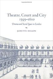 Theatre, Court and City, 1595 1610: Drama and Social Space in London - Dillon, Janette / Janette, Dillon