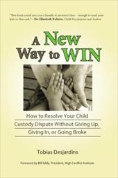 A New Way to Win: How to Resolve Your Child Custody Dispute Without Giving Up, Giving In, or Going Broke - Desjardins, Tobias