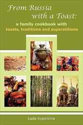 From Russia with a Toast: A Family Cookbook with Toasts, Traditions and Superstitions - Kopeikina, Luda