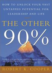 The Other 90%: How to Unlock Your Vast Untapped Potential for Leadership and Life - Cooper, Robert K.