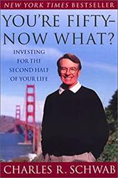 You're Fifty-Now What?: Investing for the Second Half of Your Life - Schwab, Charles R.