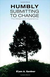 Humbly Submitting to Change - The Wilderness Experience - Gardner, E'Yen A. / Gardner, Maia R. / Cato, Katawi