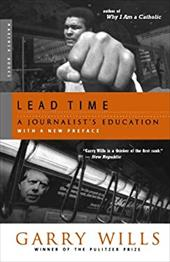 Lead Time: A Journalist's Education - Wills, Garry