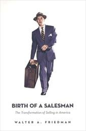 Birth of a Salesman: The Transformation of Selling in America - Friedman, Walter A.