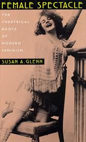 Female Spectacle: The Theatrical Roots of Modern Feminism - Glenn, Susan A.
