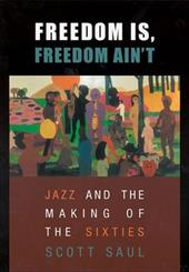 Freedom Is, Freedom Ain't: Jazz and the Making of the Sixties - Saul, Scott
