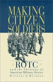 Making Citizen-Soldiers: Rotc and the Ideology of American Military Service - Neiberg, Michael S.