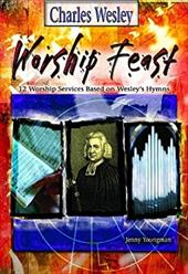 Worship Feast: Charles Wesley: 12 Worship Services Based on Wesley's Hymns - Youngman, Jennifer