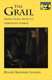 The Grail: From Celtic Myth to Christian Symbol - Loomis, Roger Sherman
