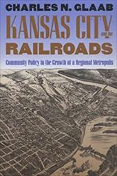 Kansas City and the Railroads: Community Policy in the Growth of a Regional Metropolis - Glaab, Charles N.